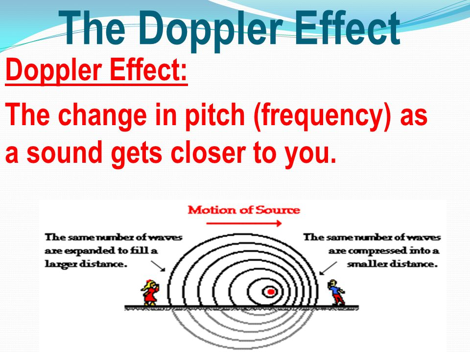 The Doppler Effect Doppler Effect: The change in pitch (frequency) as a sound gets closer to you.