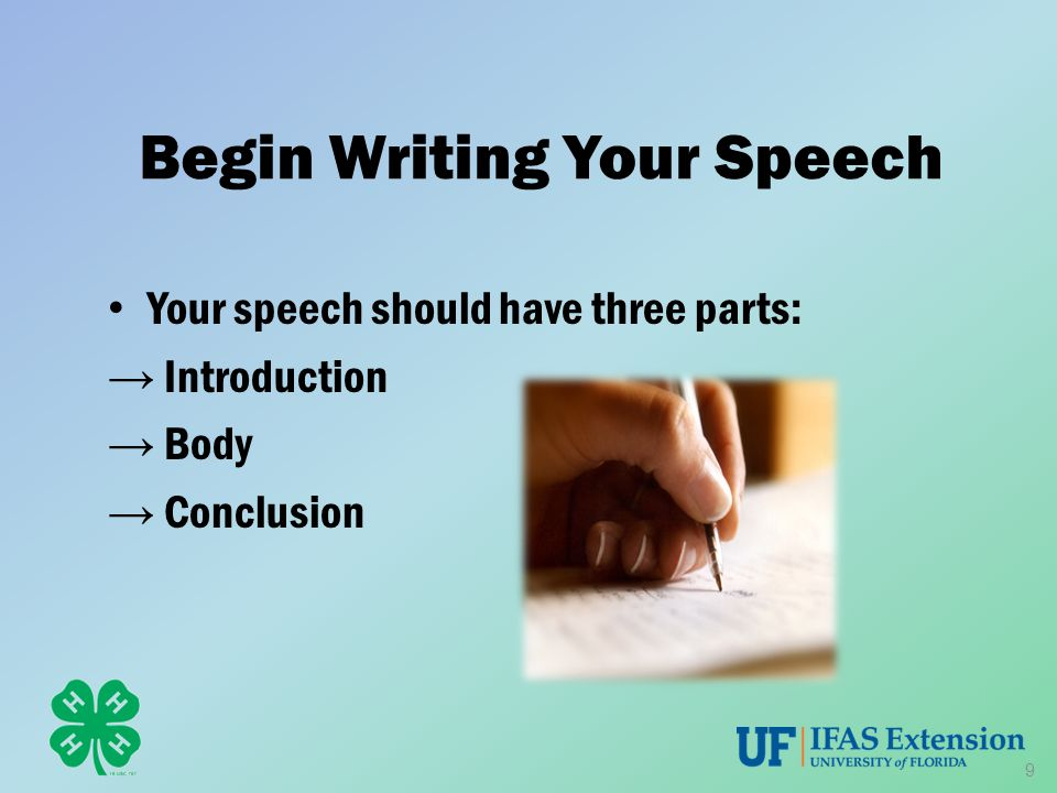 Begin Writing Your Speech Your speech should have three parts: → Introduction → Body → Conclusion 9