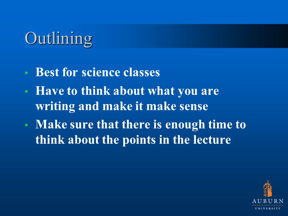 Outlining Best for science classes Have to think about what you are writing and make it make sense Make sure that there is enough time to think about the points in the lecture