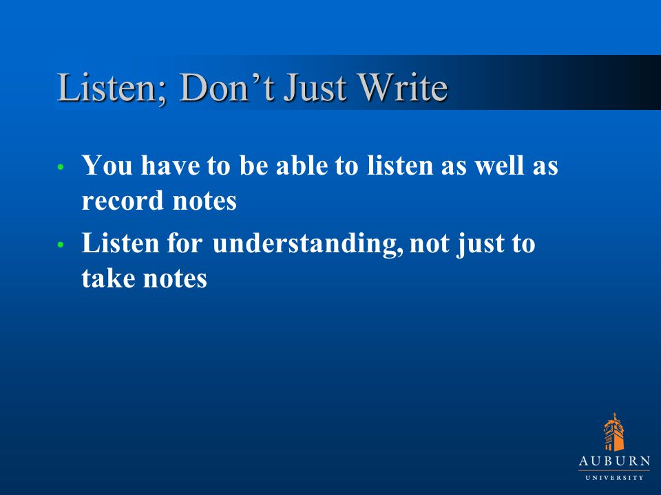 Listen; Don't Just Write You have to be able to listen as well as record notes Listen for understanding, not just to take notes