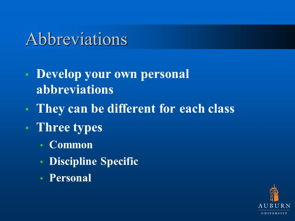 Abbreviations Develop your own personal abbreviations They can be different for each class Three types Common Discipline Specific Personal