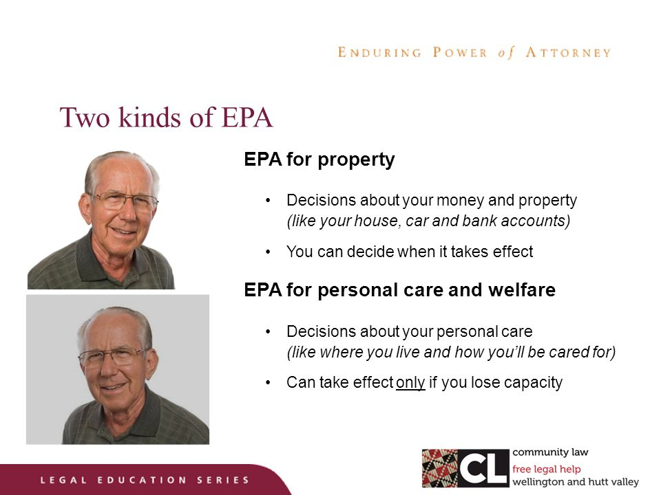 Two kinds of EPA EPA for property Decisions about your money and property (like your house, car and bank accounts) You can decide when it takes effect EPA for personal care and welfare Decisions about your personal care (like where you live and how you'll be cared for) Can take effect only if you lose capacity