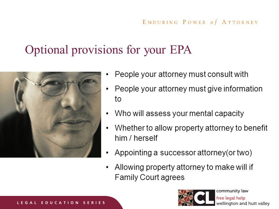 Optional provisions for your EPA People your attorney must consult with People your attorney must give information to Who will assess your mental capacity Whether to allow property attorney to benefit him / herself Appointing a successor attorney(or two) Allowing property attorney to make will if Family Court agrees