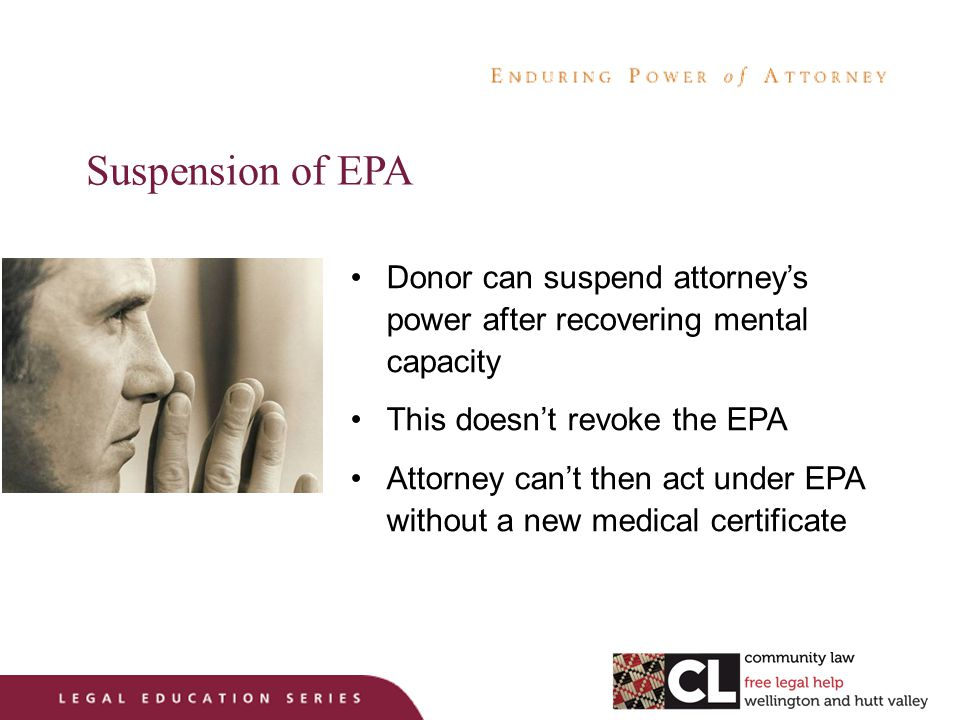 Suspension of EPA Donor can suspend attorney's power after recovering mental capacity This doesn't revoke the EPA Attorney can't then act under EPA without a new medical certificate