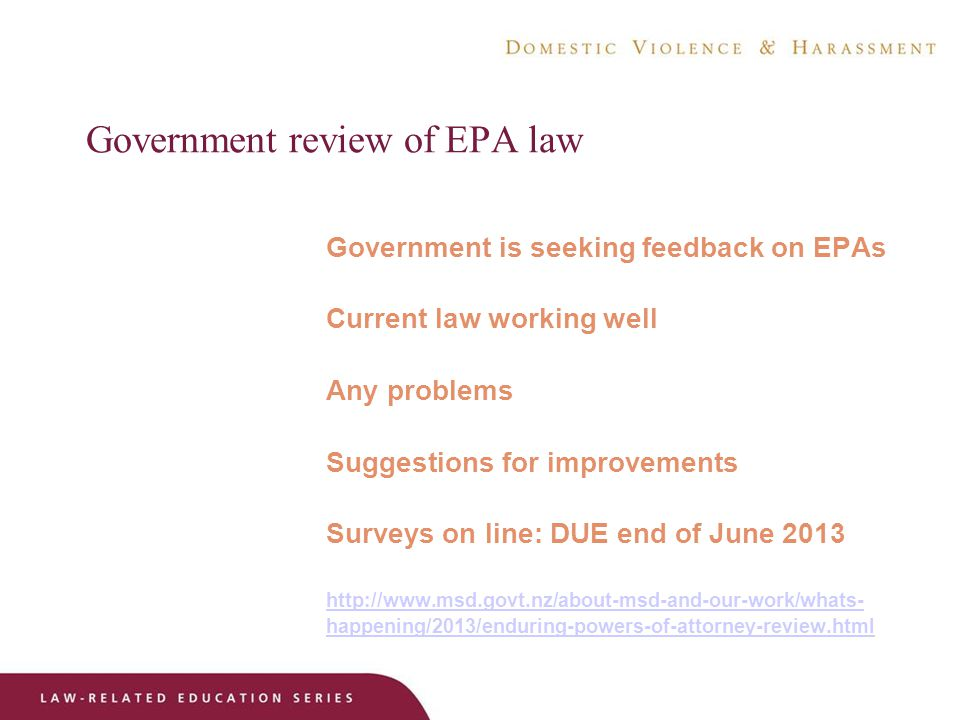 Government review of EPA law Government is seeking feedback on EPAs Current law working well Any problems Suggestions for improvements Surveys on line: DUE end of June happening/2013/enduring-powers-of-attorney-review.html