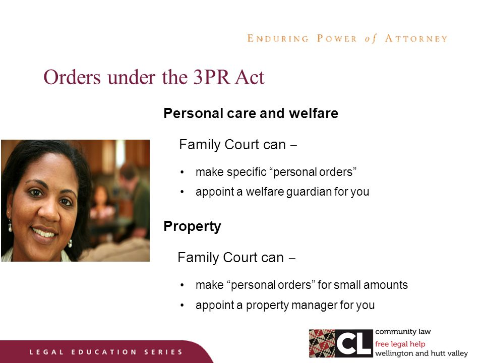Orders under the 3PR Act Personal care and welfare Family Court can – make specific personal orders appoint a welfare guardian for you Property Family Court can – make personal orders for small amounts appoint a property manager for you
