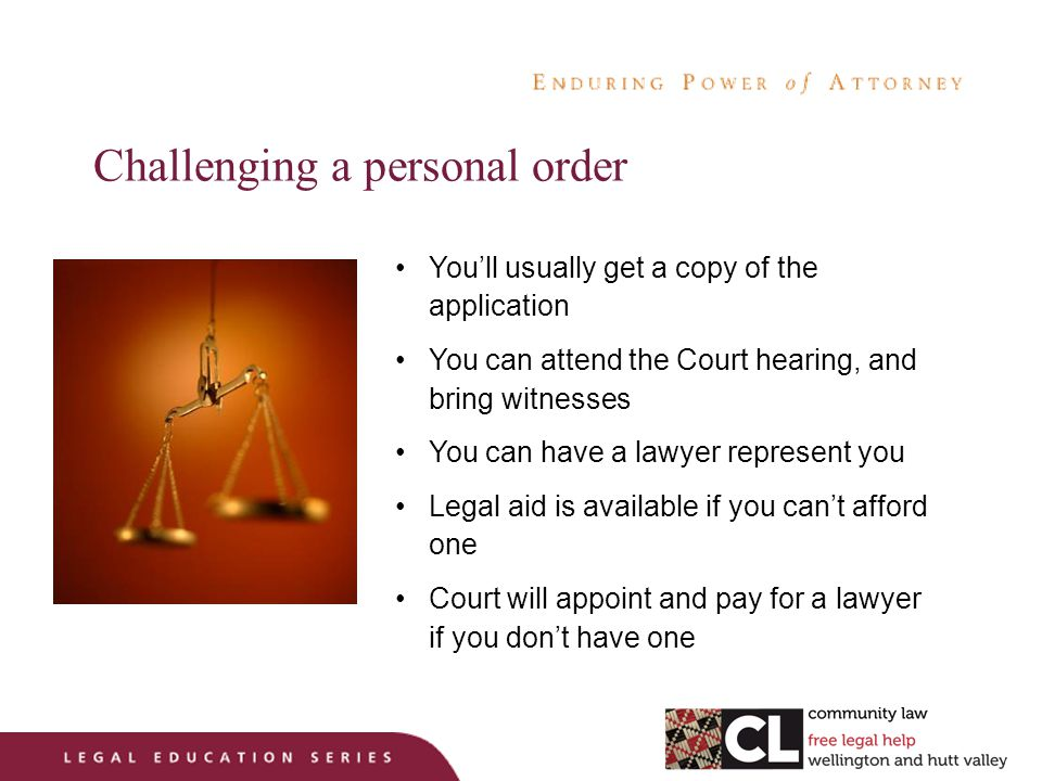 Challenging a personal order You'll usually get a copy of the application You can attend the Court hearing, and bring witnesses You can have a lawyer represent you Legal aid is available if you can't afford one Court will appoint and pay for a lawyer if you don't have one