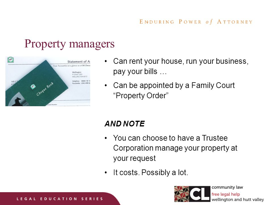 Property managers Can rent your house, run your business, pay your bills … Can be appointed by a Family Court Property Order AND NOTE You can choose to have a Trustee Corporation manage your property at your request It costs.