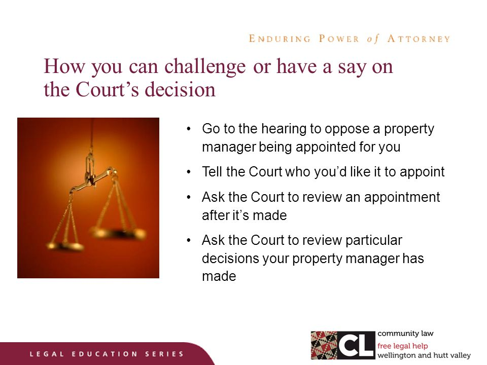 How you can challenge or have a say on the Court's decision Go to the hearing to oppose a property manager being appointed for you Tell the Court who you'd like it to appoint Ask the Court to review an appointment after it's made Ask the Court to review particular decisions your property manager has made