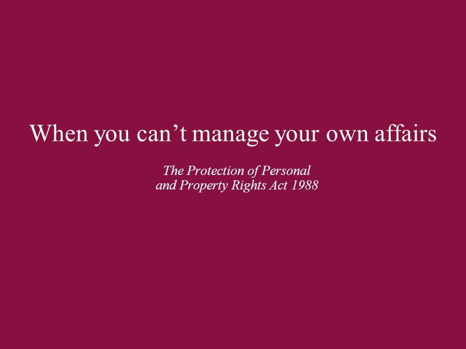When you can't manage your own affairs The Protection of Personal and Property Rights Act 1988