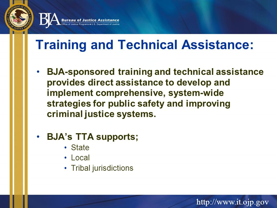 Training and Technical Assistance: BJA-sponsored training and technical assistance provides direct assistance to develop and implement comprehensive, system-wide strategies for public safety and improving criminal justice systems.