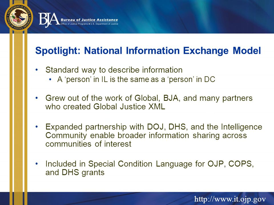 Spotlight: National Information Exchange Model Standard way to describe information A 'person' in IL is the same as a 'person' in DC Grew out of the work of Global, BJA, and many partners who created Global Justice XML Expanded partnership with DOJ, DHS, and the Intelligence Community enable broader information sharing across communities of interest Included in Special Condition Language for OJP, COPS, and DHS grants