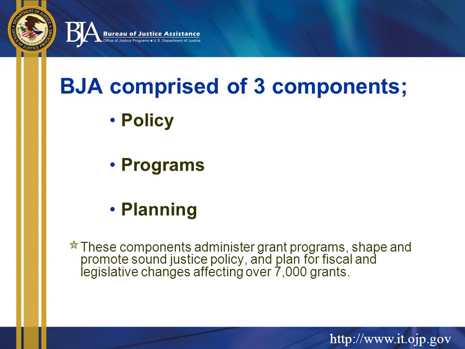 BJA comprised of 3 components; Policy Programs Planning These components administer grant programs, shape and promote sound justice policy, and plan for fiscal and legislative changes affecting over 7,000 grants.