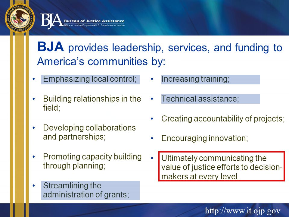 BJA provides leadership, services, and funding to America's communities by: Emphasizing local control; Building relationships in the field; Developing collaborations and partnerships; Promoting capacity building through planning; Streamlining the administration of grants; Increasing training; Technical assistance; Creating accountability of projects; Encouraging innovation; Ultimately communicating the value of justice efforts to decision- makers at every level.