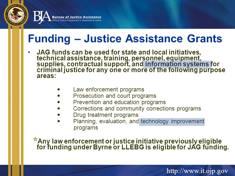 Funding – Justice Assistance Grants JAG funds can be used for state and local initiatives, technical assistance, training, personnel, equipment, supplies, contractual support, and information systems for criminal justice for any one or more of the following purpose areas:  Law enforcement programs  Prosecution and court programs  Prevention and education programs  Corrections and community corrections programs  Drug treatment programs  Planning, evaluation, and technology improvement programs Any law enforcement or justice initiative previously eligible for funding under Byrne or LLEBG is eligible for JAG funding.