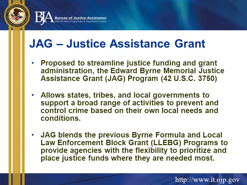 JAG – Justice Assistance Grant Proposed to streamline justice funding and grant administration, the Edward Byrne Memorial Justice Assistance Grant (JAG) Program (42 U.S.C.
