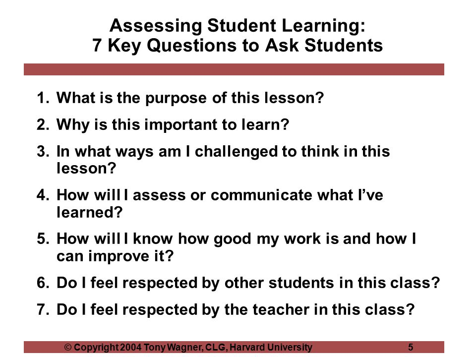 © Copyright 2004 Tony Wagner, CLG, Harvard University 5 Assessing Student Learning: 7 Key Questions to Ask Students 1.What is the purpose of this lesson.