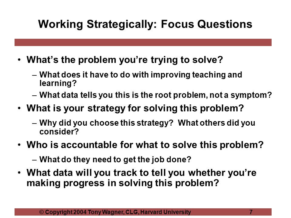 © Copyright 2004 Tony Wagner, CLG, Harvard University 7 Working Strategically: Focus Questions What's the problem you're trying to solve.