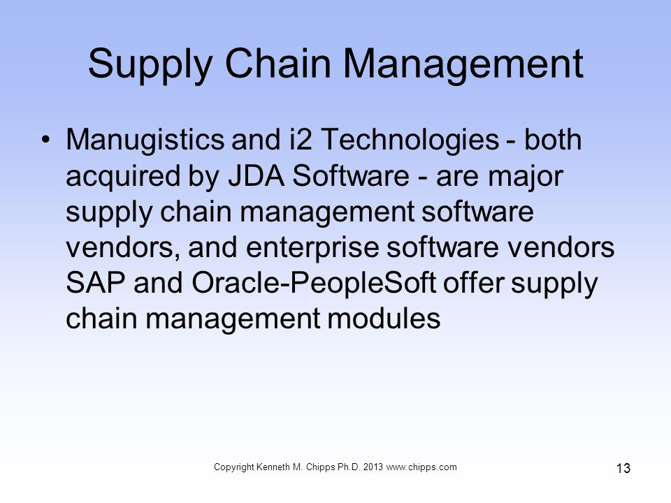 Supply Chain Management Manugistics and i2 Technologies - both acquired by JDA Software - are major supply chain management software vendors, and enterprise software vendors SAP and Oracle-PeopleSoft offer supply chain management modules Copyright Kenneth M.