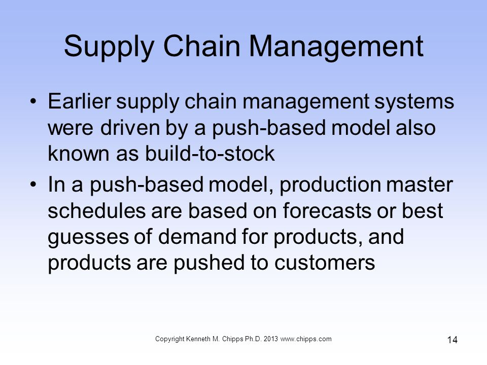 Supply Chain Management Earlier supply chain management systems were driven by a push-based model also known as build-to-stock In a push-based model, production master schedules are based on forecasts or best guesses of demand for products, and products are pushed to customers Copyright Kenneth M.