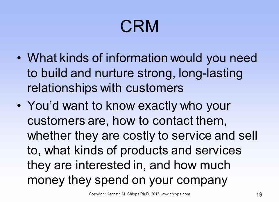 CRM What kinds of information would you need to build and nurture strong, long-lasting relationships with customers You'd want to know exactly who your customers are, how to contact them, whether they are costly to service and sell to, what kinds of products and services they are interested in, and how much money they spend on your company Copyright Kenneth M.