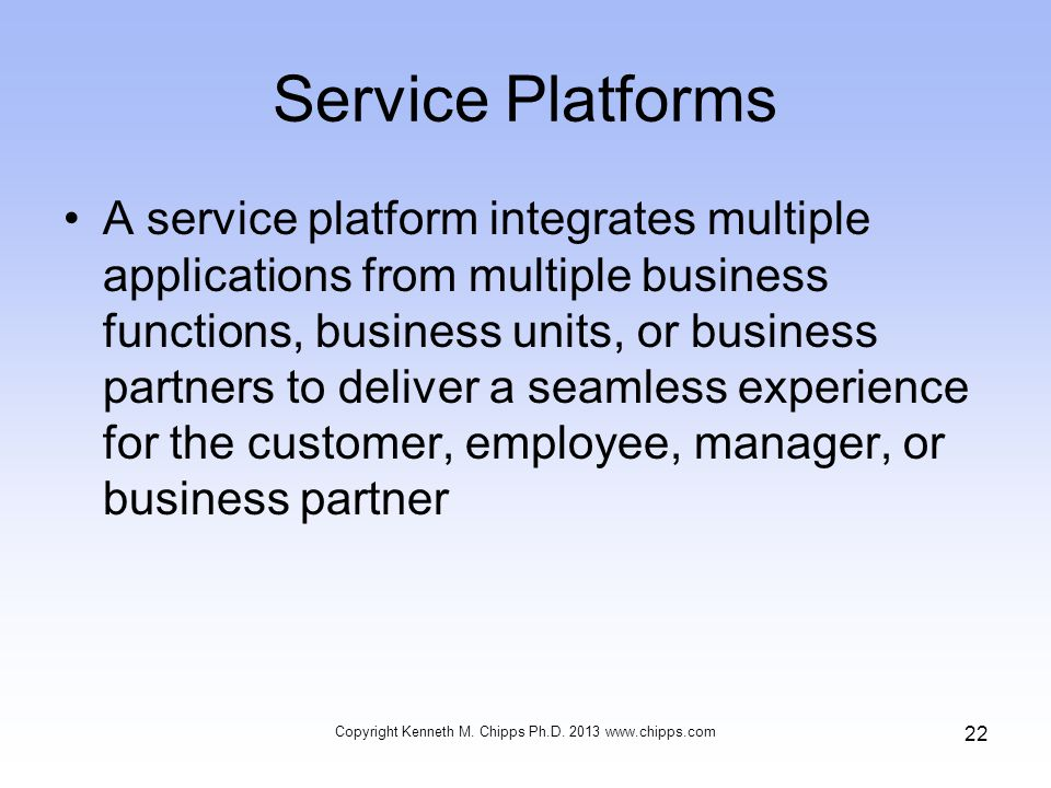 Service Platforms A service platform integrates multiple applications from multiple business functions, business units, or business partners to deliver a seamless experience for the customer, employee, manager, or business partner Copyright Kenneth M.