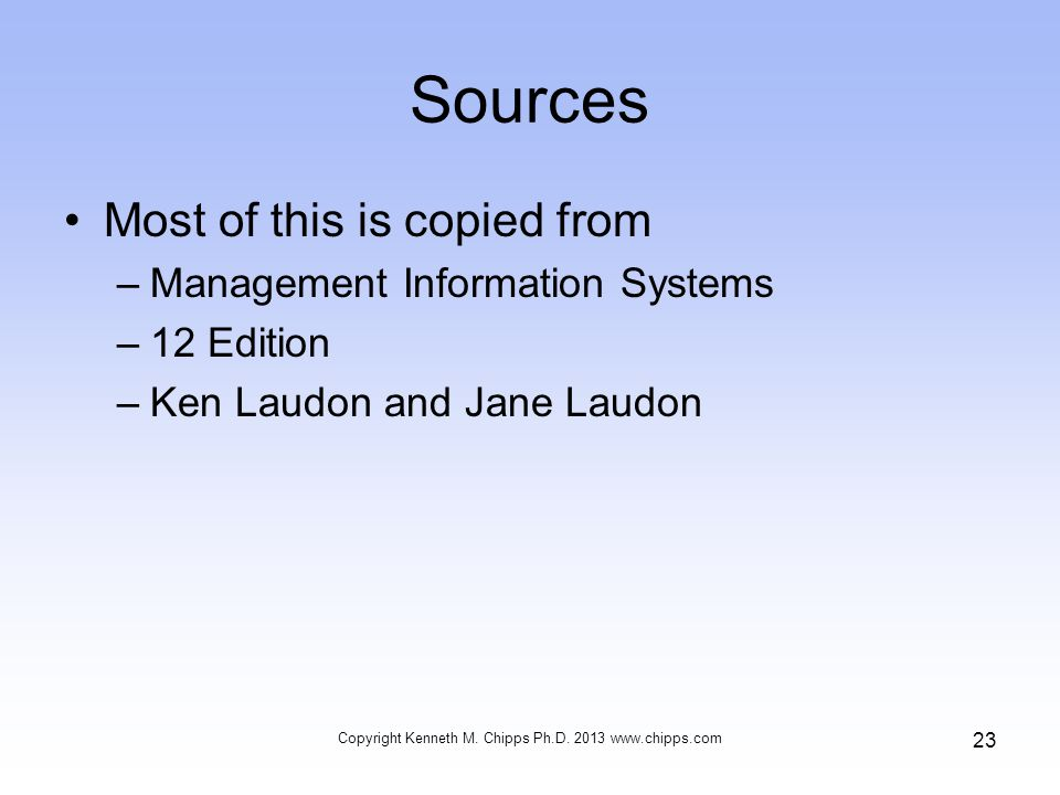 Sources Most of this is copied from –Management Information Systems –12 Edition –Ken Laudon and Jane Laudon Copyright Kenneth M.