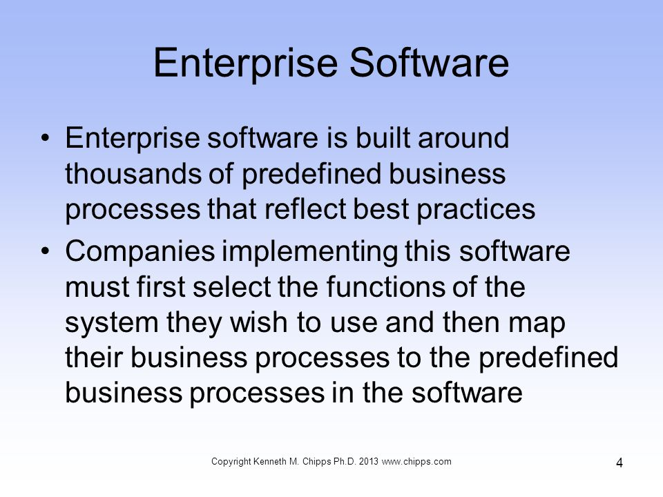 Enterprise Software Enterprise software is built around thousands of predefined business processes that reflect best practices Companies implementing this software must first select the functions of the system they wish to use and then map their business processes to the predefined business processes in the software Copyright Kenneth M.