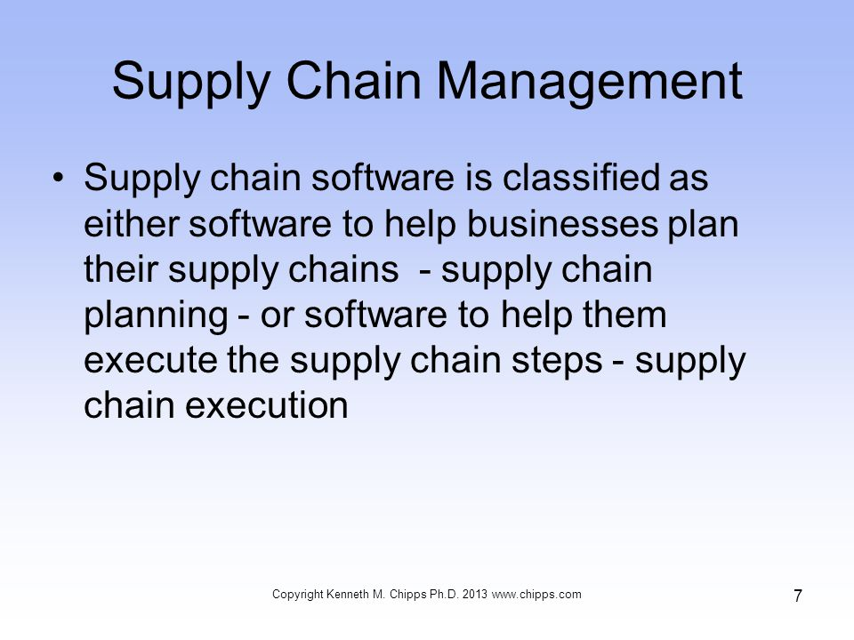 Supply Chain Management Supply chain software is classified as either software to help businesses plan their supply chains - supply chain planning - or software to help them execute the supply chain steps - supply chain execution Copyright Kenneth M.