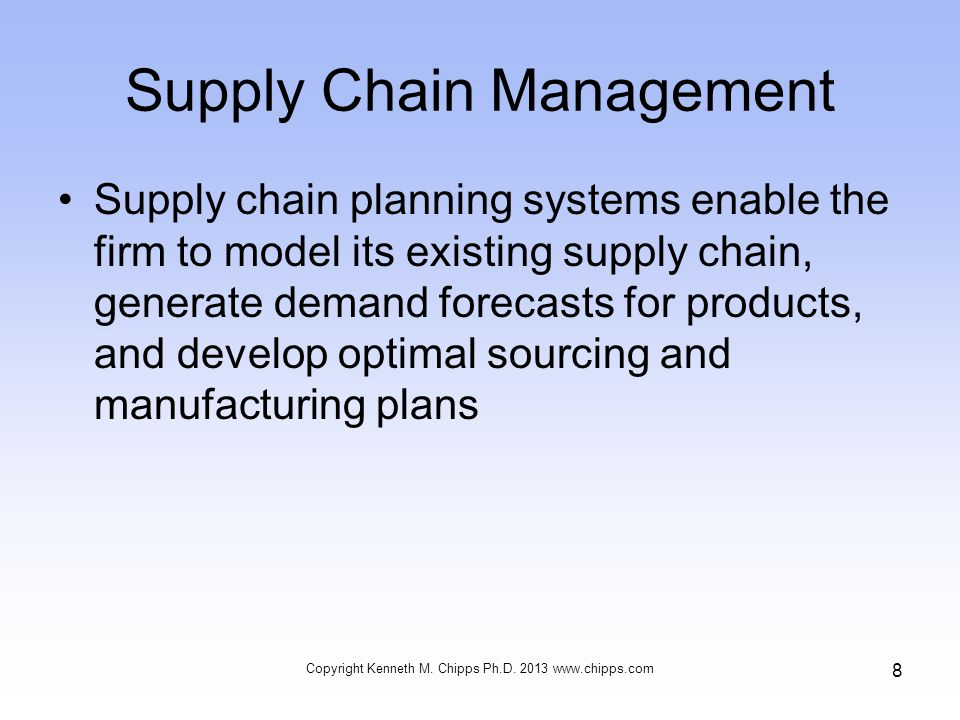 Supply Chain Management Supply chain planning systems enable the firm to model its existing supply chain, generate demand forecasts for products, and develop optimal sourcing and manufacturing plans Copyright Kenneth M.