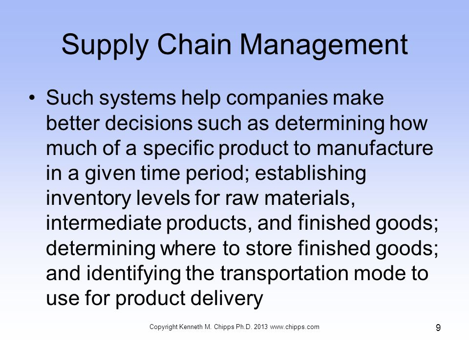 Supply Chain Management Such systems help companies make better decisions such as determining how much of a specific product to manufacture in a given time period; establishing inventory levels for raw materials, intermediate products, and finished goods; determining where to store finished goods; and identifying the transportation mode to use for product delivery Copyright Kenneth M.