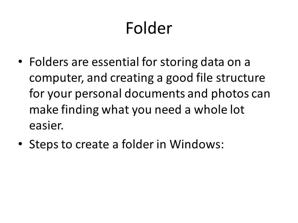 Folder Folders are essential for storing data on a computer, and creating a good file structure for your personal documents and photos can make finding what you need a whole lot easier.