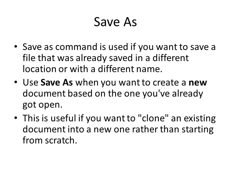 Save As Save as command is used if you want to save a file that was already saved in a different location or with a different name.