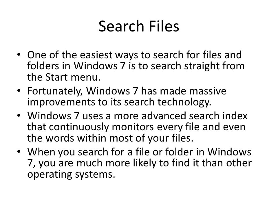Search Files One of the easiest ways to search for files and folders in Windows 7 is to search straight from the Start menu.