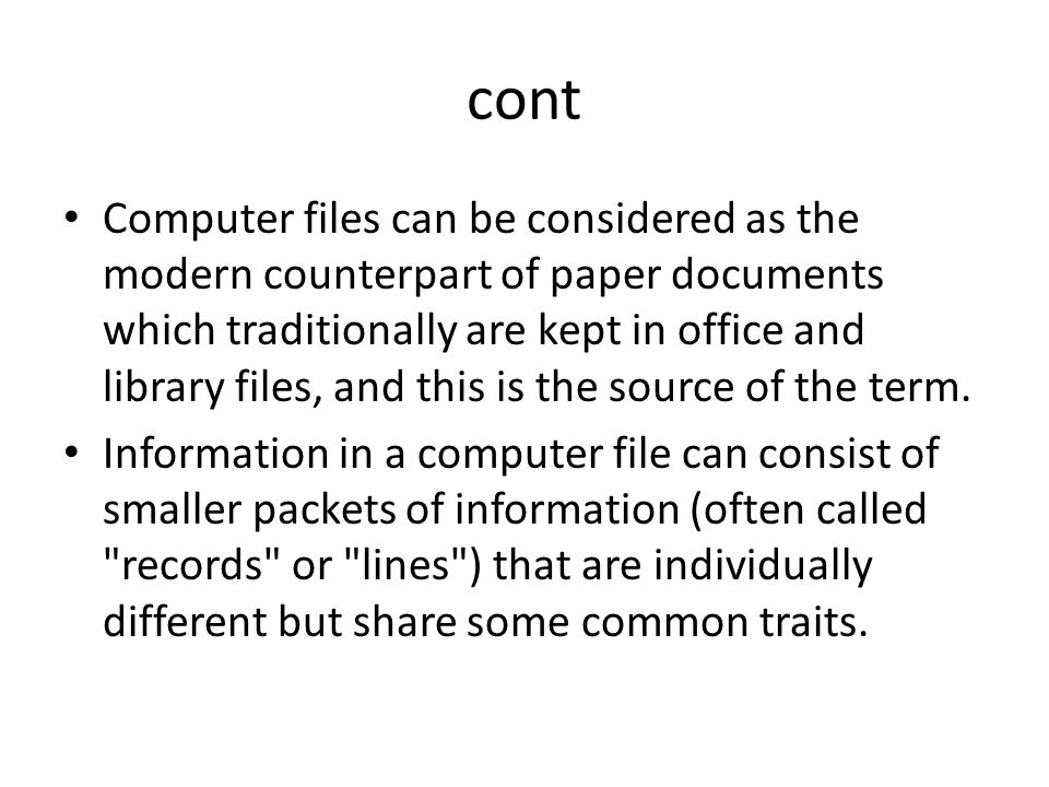 cont Computer files can be considered as the modern counterpart of paper documents which traditionally are kept in office and library files, and this is the source of the term.