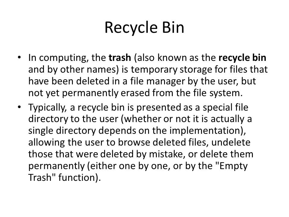 Recycle Bin In computing, the trash (also known as the recycle bin and by other names) is temporary storage for files that have been deleted in a file manager by the user, but not yet permanently erased from the file system.