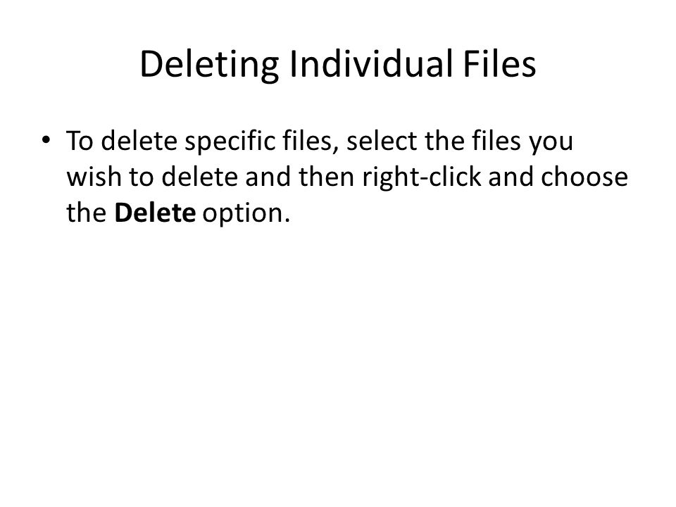 Deleting Individual Files To delete specific files, select the files you wish to delete and then right-click and choose the Delete option.