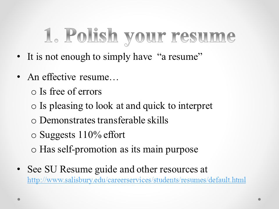 It is not enough to simply have a resume An effective resume… o Is free of errors o Is pleasing to look at and quick to interpret o Demonstrates transferable skills o Suggests 110% effort o Has self-promotion as its main purpose See SU Resume guide and other resources at