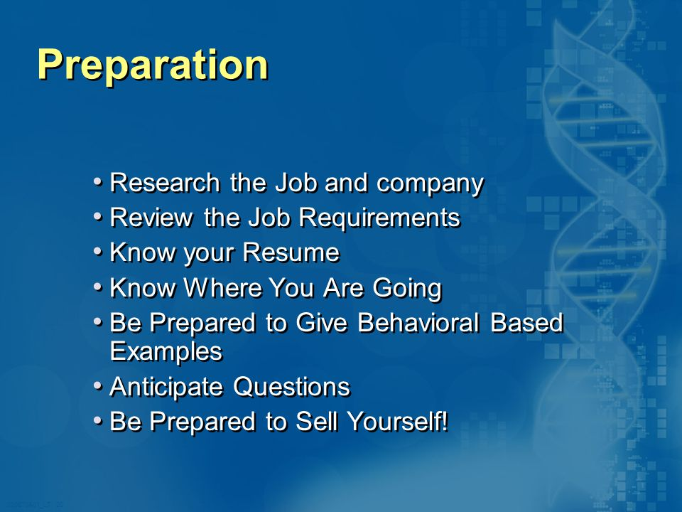 020870A01_LT 20 Preparation Research the Job and company Review the Job Requirements Know your Resume Know Where You Are Going Be Prepared to Give Behavioral Based Examples Anticipate Questions Be Prepared to Sell Yourself.