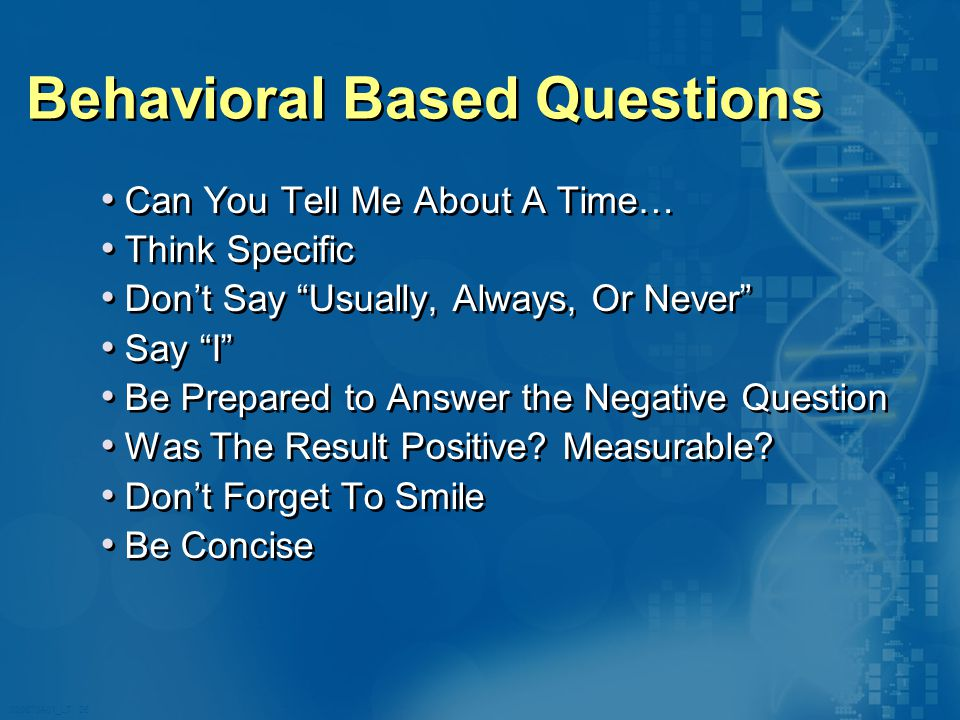 020870A01_LT 26 Behavioral Based Questions Can You Tell Me About A Time… Think Specific Don't Say Usually, Always, Or Never Say I Be Prepared to Answer the Negative Question Was The Result Positive.