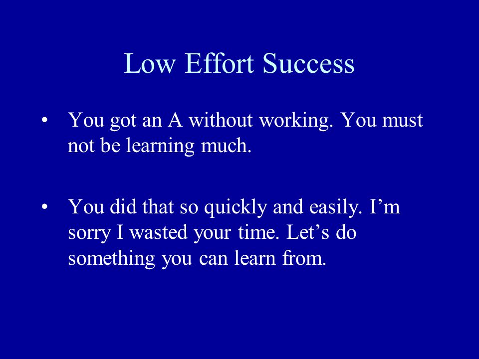 Low Effort Success You got an A without working. You must not be learning much.