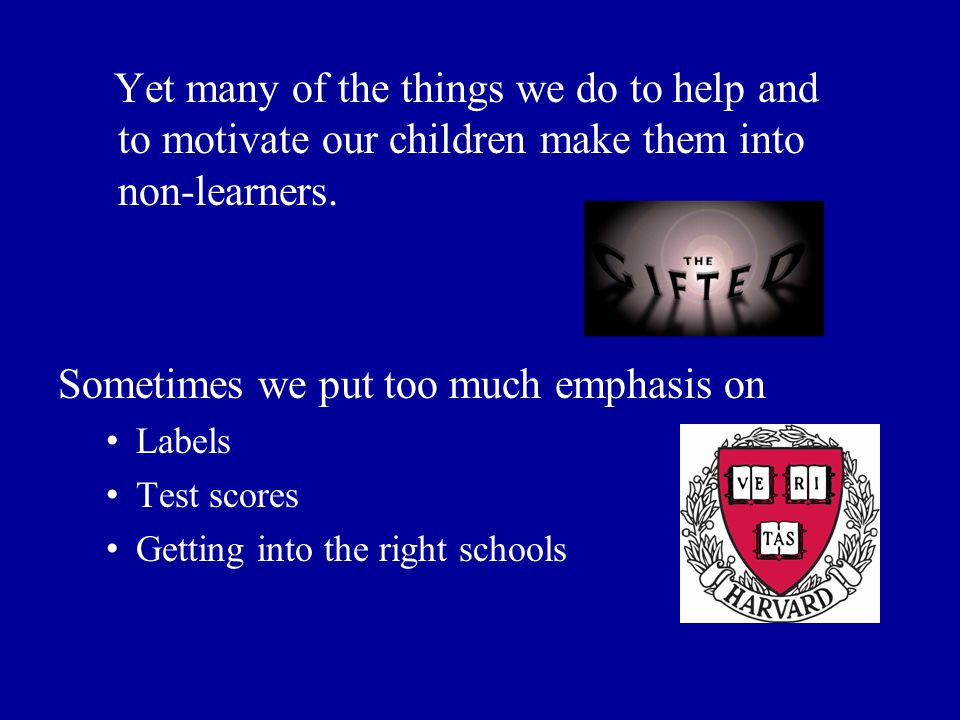 Yet many of the things we do to help and to motivate our children make them into non-learners.