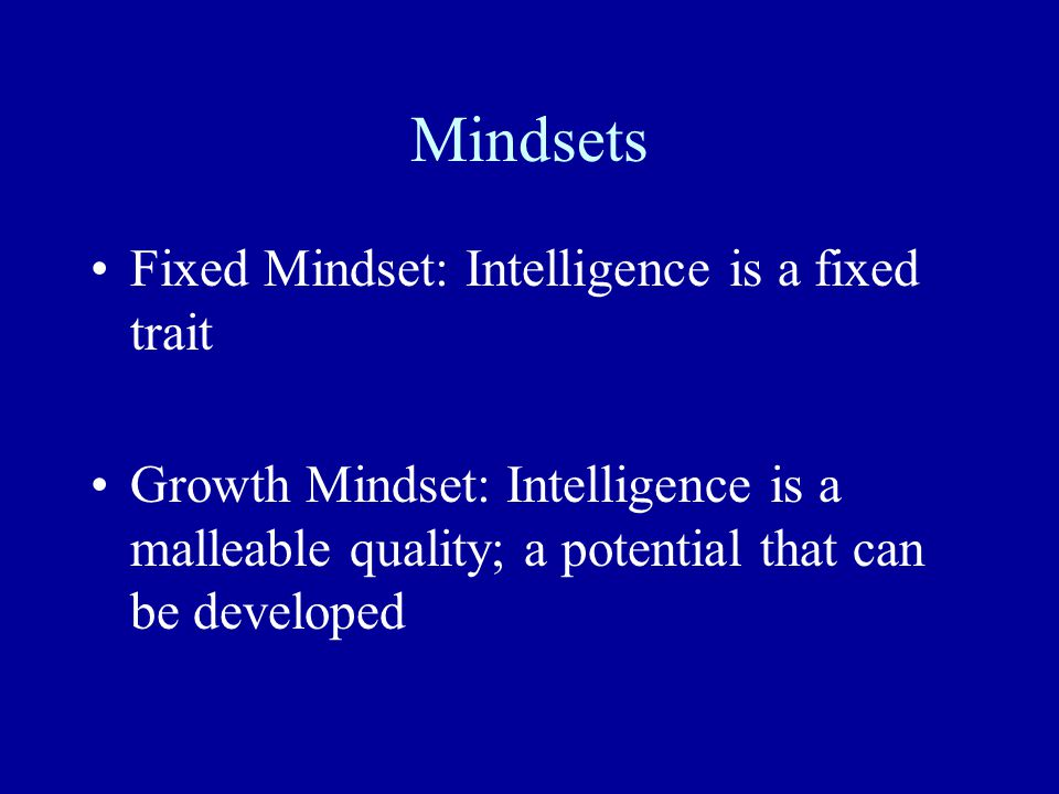 Mindsets Fixed Mindset: Intelligence is a fixed trait Growth Mindset: Intelligence is a malleable quality; a potential that can be developed