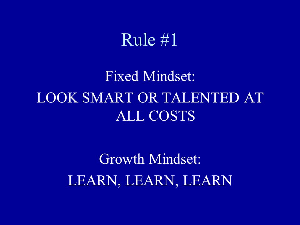 Rule #1 Fixed Mindset: LOOK SMART OR TALENTED AT ALL COSTS Growth Mindset: LEARN, LEARN, LEARN