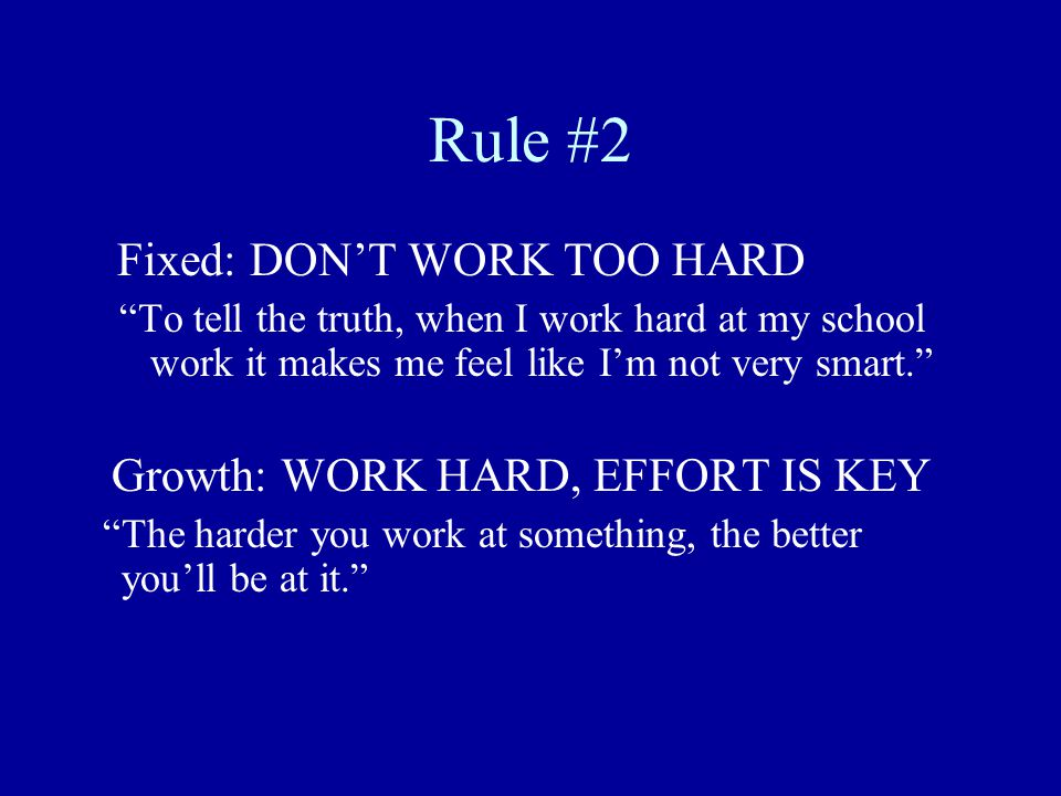 Rule #2 Fixed: DON'T WORK TOO HARD To tell the truth, when I work hard at my school work it makes me feel like I'm not very smart. Growth: WORK HARD, EFFORT IS KEY The harder you work at something, the better you'll be at it.