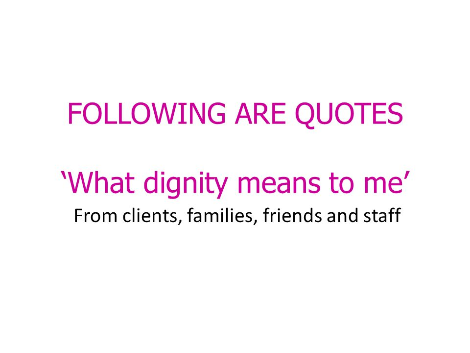 FOLLOWING ARE QUOTES 'What dignity means to me' From clients, families, friends and staff