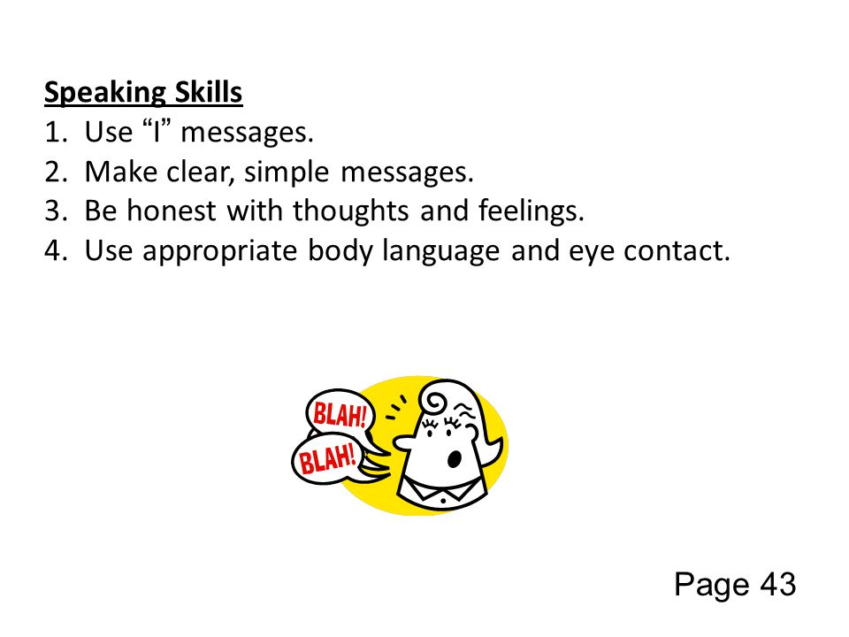 Speaking Skills 1. Use I messages. 2. Make clear, simple messages.