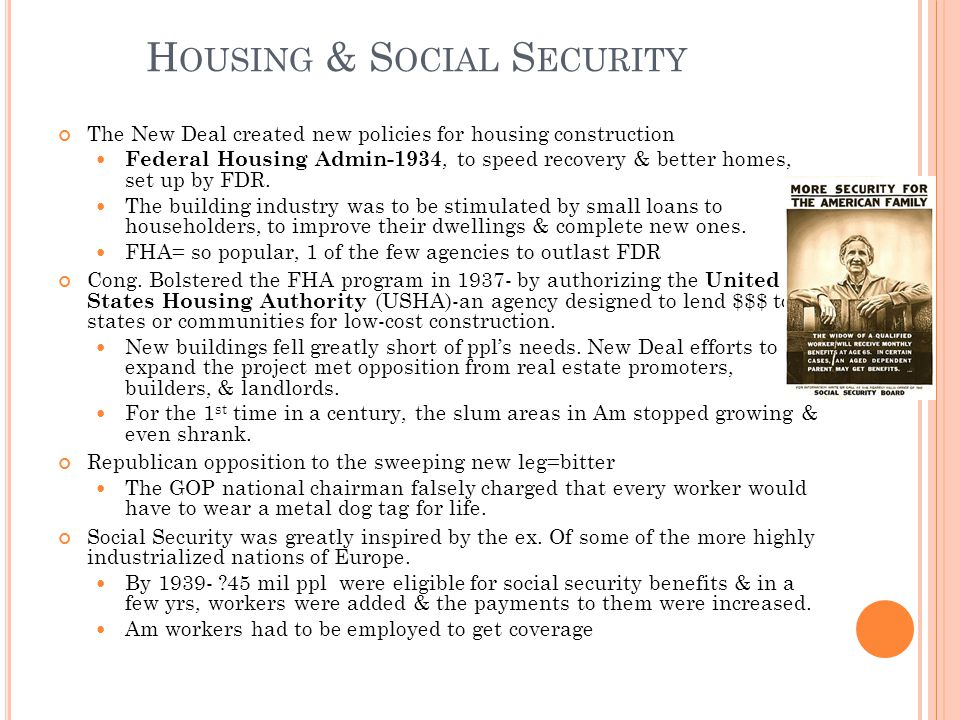 H OUSING & S OCIAL S ECURITY The New Deal created new policies for housing construction Federal Housing Admin-1934, to speed recovery & better homes, set up by FDR.