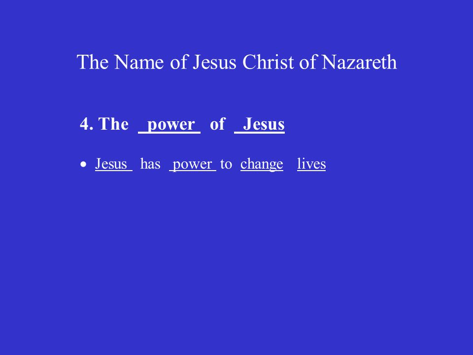 The Name of Jesus Christ of Nazareth 4. The power of Jesus  Jesus has power to change lives
