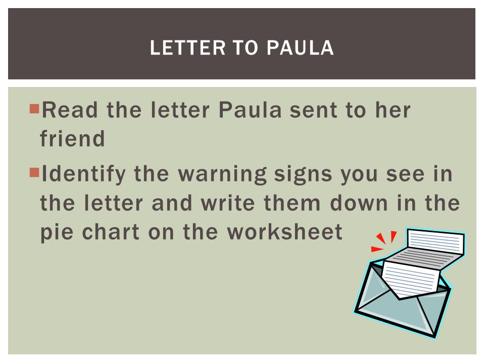  Read the letter Paula sent to her friend  Identify the warning signs you see in the letter and write them down in the pie chart on the worksheet LETTER TO PAULA